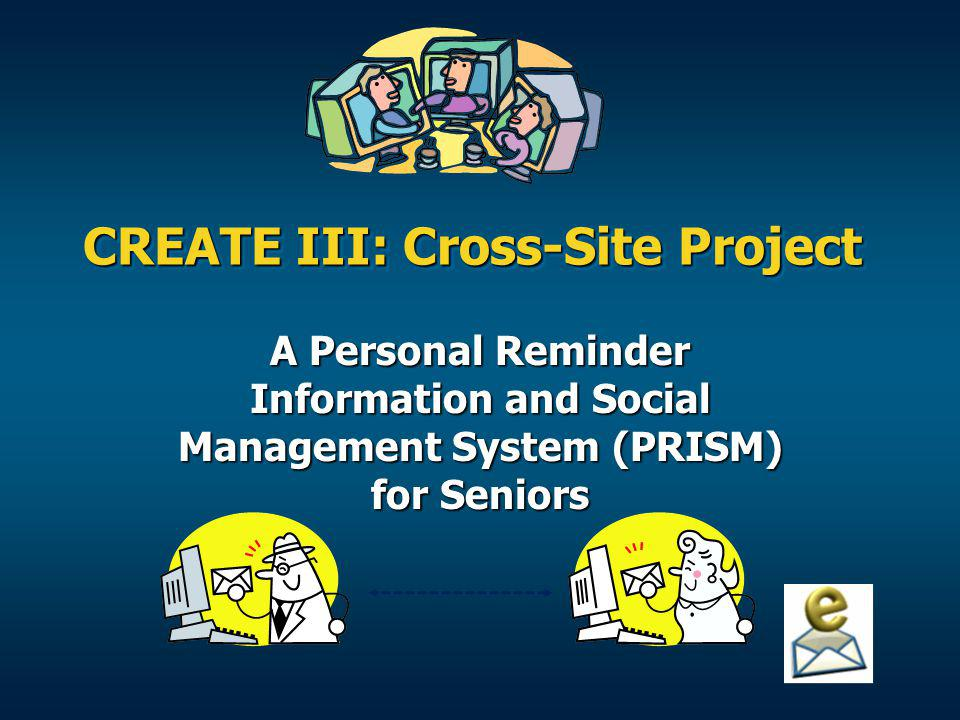 CREATE III: Cross-Site Project A Personal Reminder Information and Social Management System (PRISM) for Seniors