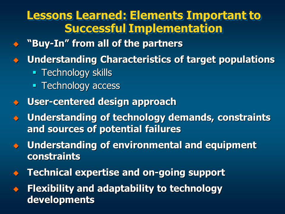 Lessons Learned: Elements Important to Successful Implementation Buy-In from all of the partners Buy-In from all of the partners Understanding Characteristics of target populations Understanding Characteristics of target populations Technology skills Technology skills Technology access Technology access User-centered design approach User-centered design approach Understanding of technology demands, constraints and sources of potential failures Understanding of technology demands, constraints and sources of potential failures Understanding of environmental and equipment constraints Understanding of environmental and equipment constraints Technical expertise and on-going support Technical expertise and on-going support Flexibility and adaptability to technology developments Flexibility and adaptability to technology developments
