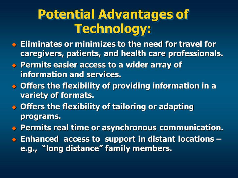 Potential Advantages of Technology: Eliminates or minimizes to the need for travel for caregivers, patients, and health care professionals.