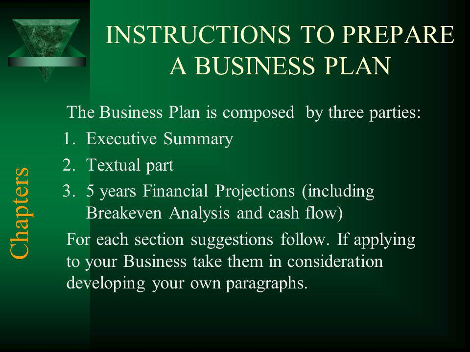 INSTRUCTIONS TO PREPARE A BUSINESS PLAN The Business Plan is composed by three parties: 1.Executive Summary 2.Textual part 3.5 years Financial Project