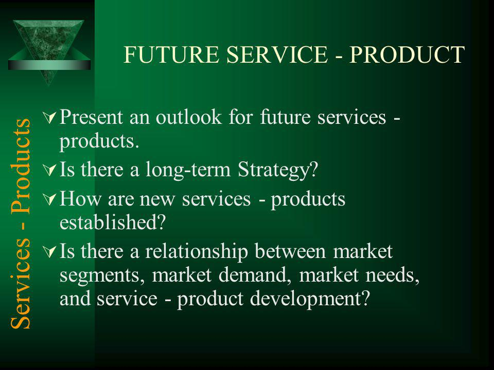 FUTURE SERVICE - PRODUCT Present an outlook for future services - products. Is there a long-term Strategy? How are new services - products established
