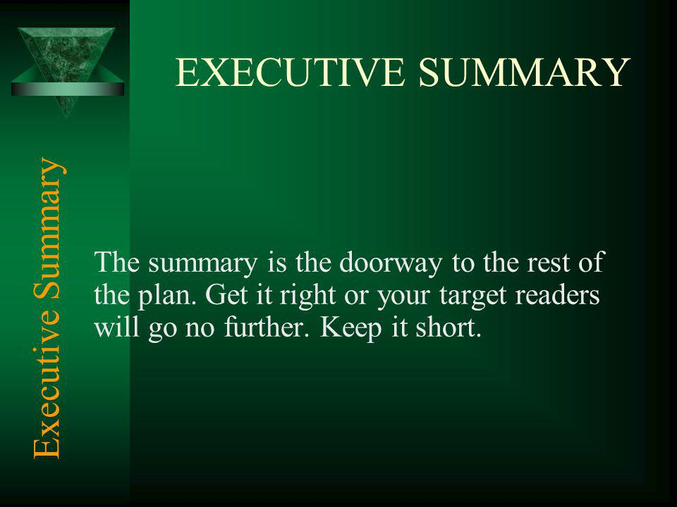 EXECUTIVE SUMMARY The summary is the doorway to the rest of the plan. Get it right or your target readers will go no further. Keep it short. Executive