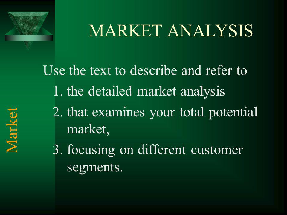 MARKET ANALYSIS Use the text to describe and refer to 1.the detailed market analysis 2.that examines your total potential market, 3.focusing on different customer segments.