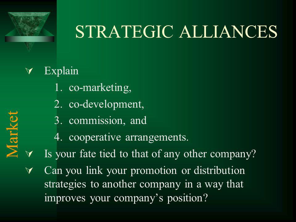 STRATEGIC ALLIANCES Explain 1.co-marketing, 2.co-development, 3.commission, and 4.cooperative arrangements. Is your fate tied to that of any other com
