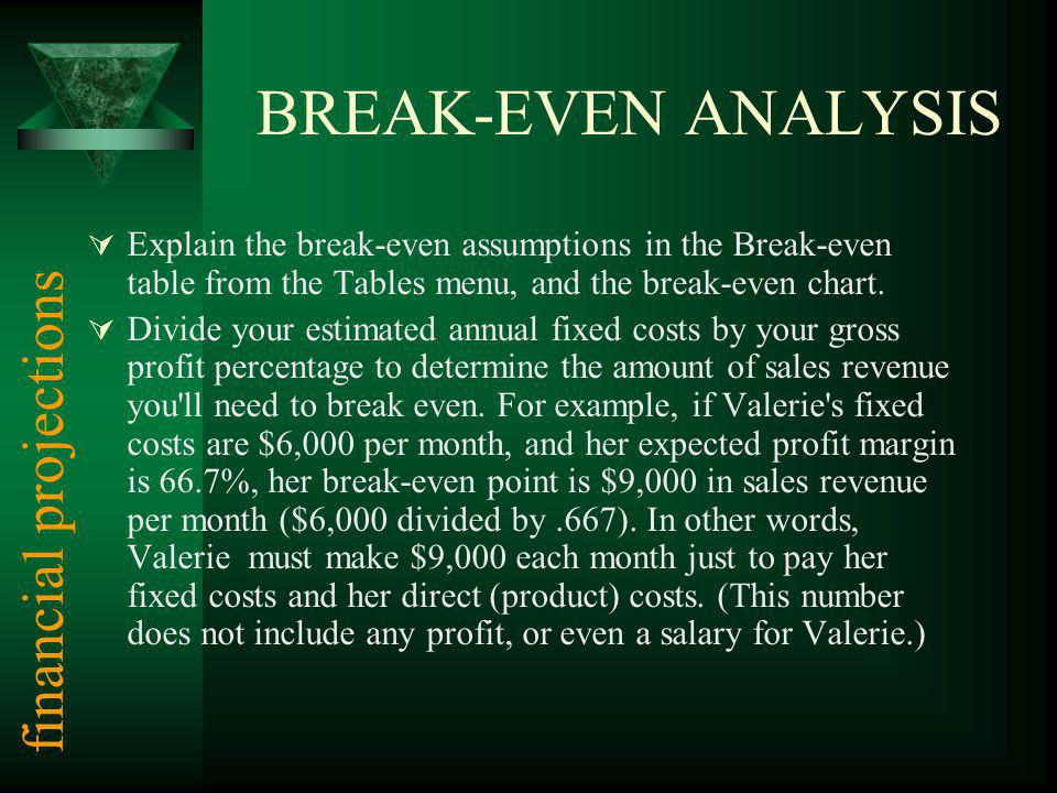 BREAK-EVEN ANALYSIS Explain the break-even assumptions in the Break-even table from the Tables menu, and the break-even chart. Divide your estimated a