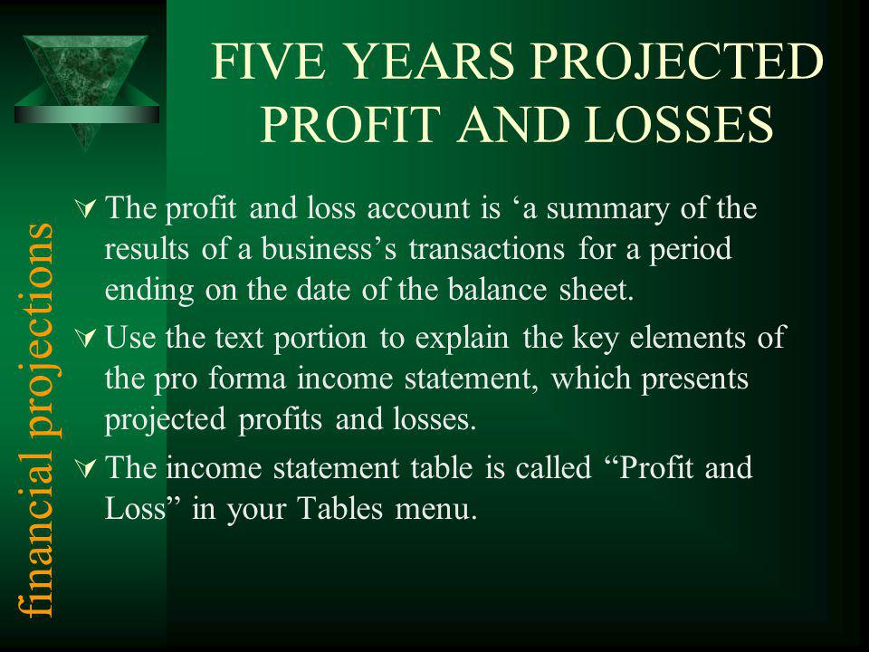 FIVE YEARS PROJECTED PROFIT AND LOSSES The profit and loss account is a summary of the results of a businesss transactions for a period ending on the date of the balance sheet.