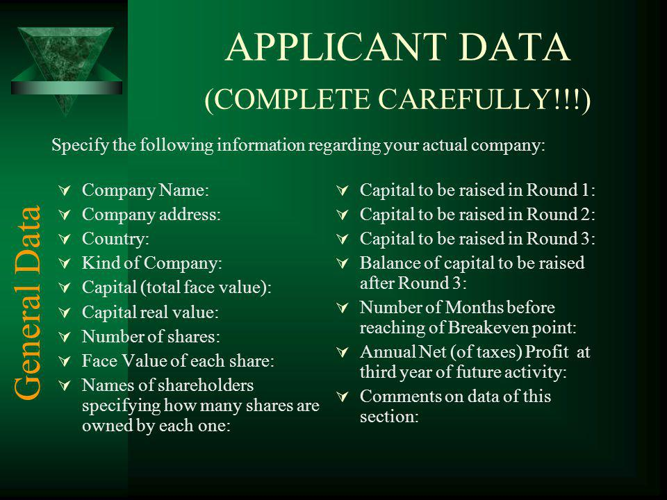 APPLICANT DATA (COMPLETE CAREFULLY!!!) Company Name: Company address: Country: Kind of Company: Capital (total face value): Capital real value: Number of shares: Face Value of each share: Names of shareholders specifying how many shares are owned by each one: Capital to be raised in Round 1: Capital to be raised in Round 2: Capital to be raised in Round 3: Balance of capital to be raised after Round 3: Number of Months before reaching of Breakeven point: Annual Net (of taxes) Profit at third year of future activity: Comments on data of this section: Specify the following information regarding your actual company: General Data