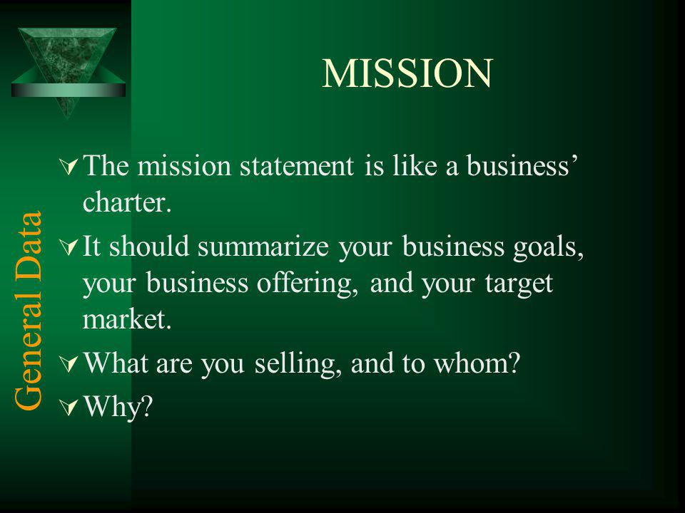 MISSION The mission statement is like a business charter. It should summarize your business goals, your business offering, and your target market. Wha