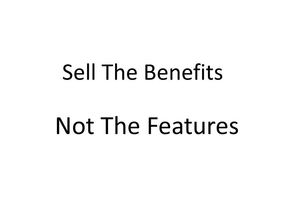 Sell The Benefits Not The Features