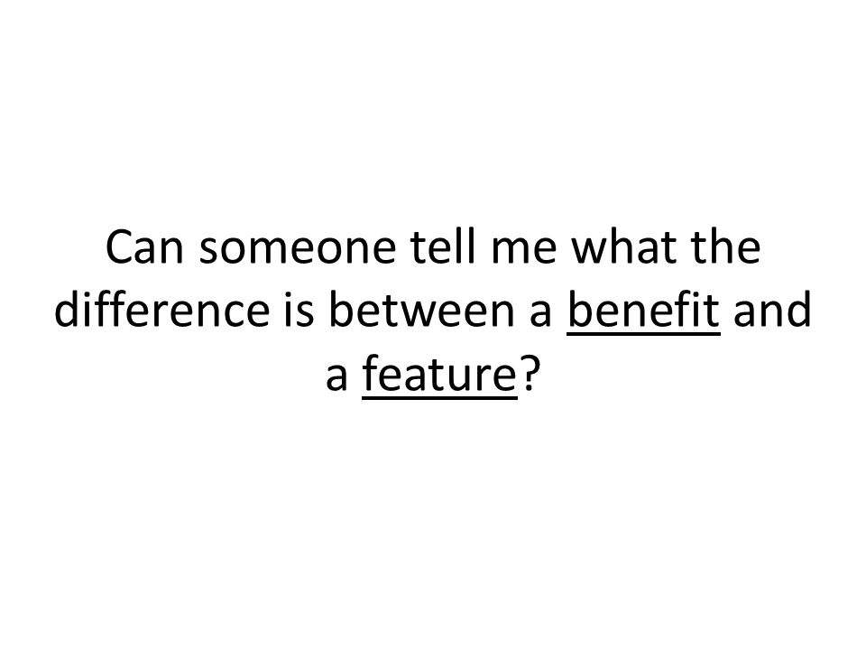 Can someone tell me what the difference is between a benefit and a feature