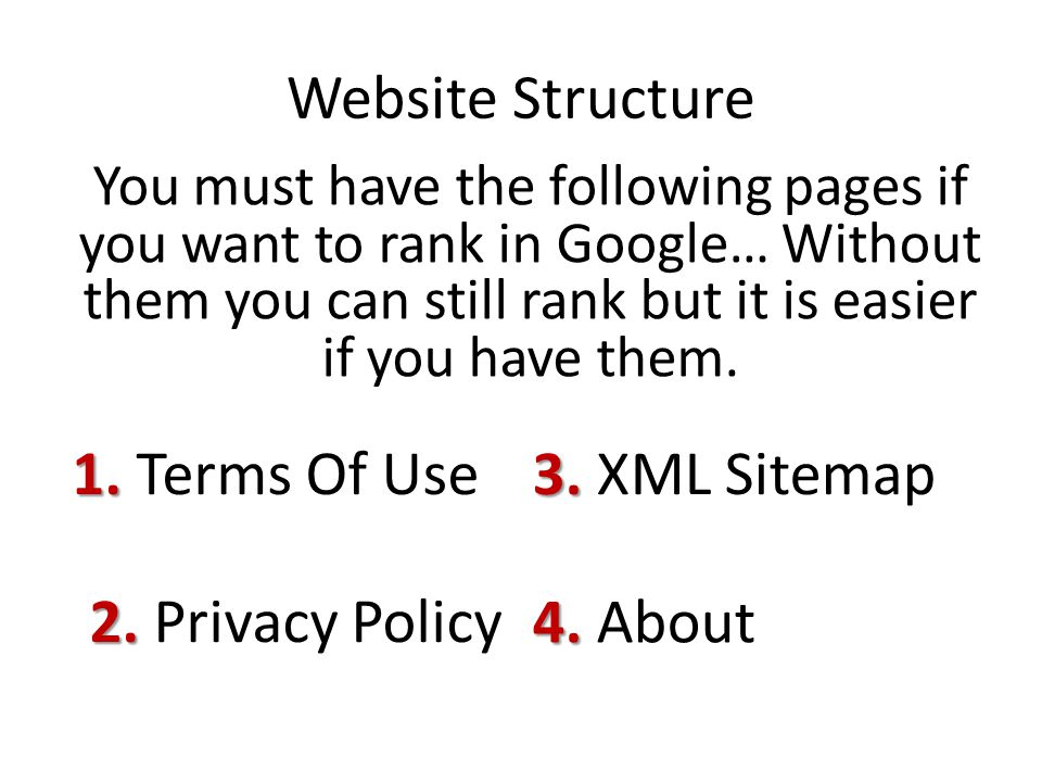 Website Structure You must have the following pages if you want to rank in Google… Without them you can still rank but it is easier if you have them.