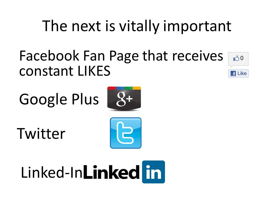The next is vitally important Facebook Fan Page that receives constant LIKES Google Plus Twitter Linked-In