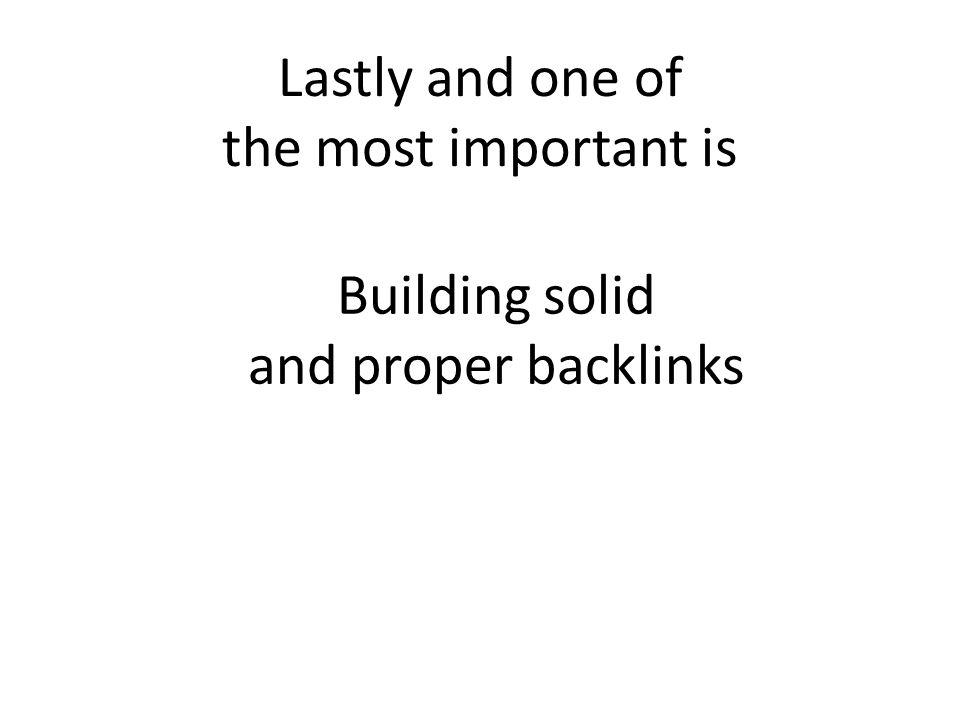 Lastly and one of the most important is Building solid and proper backlinks