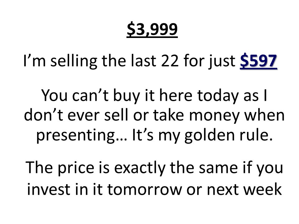 $597 Im selling the last 22 for just $597 You cant buy it here today as I dont ever sell or take money when presenting… Its my golden rule.