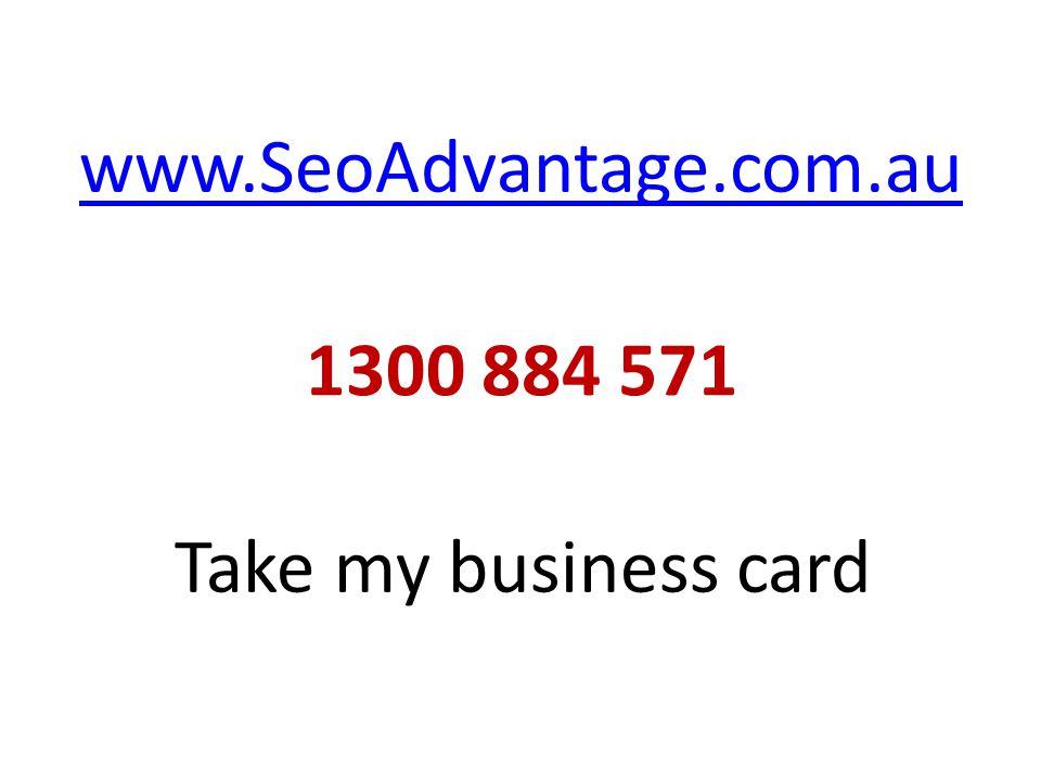 www.SeoAdvantage.com.au 1300 884 571 Take my business card