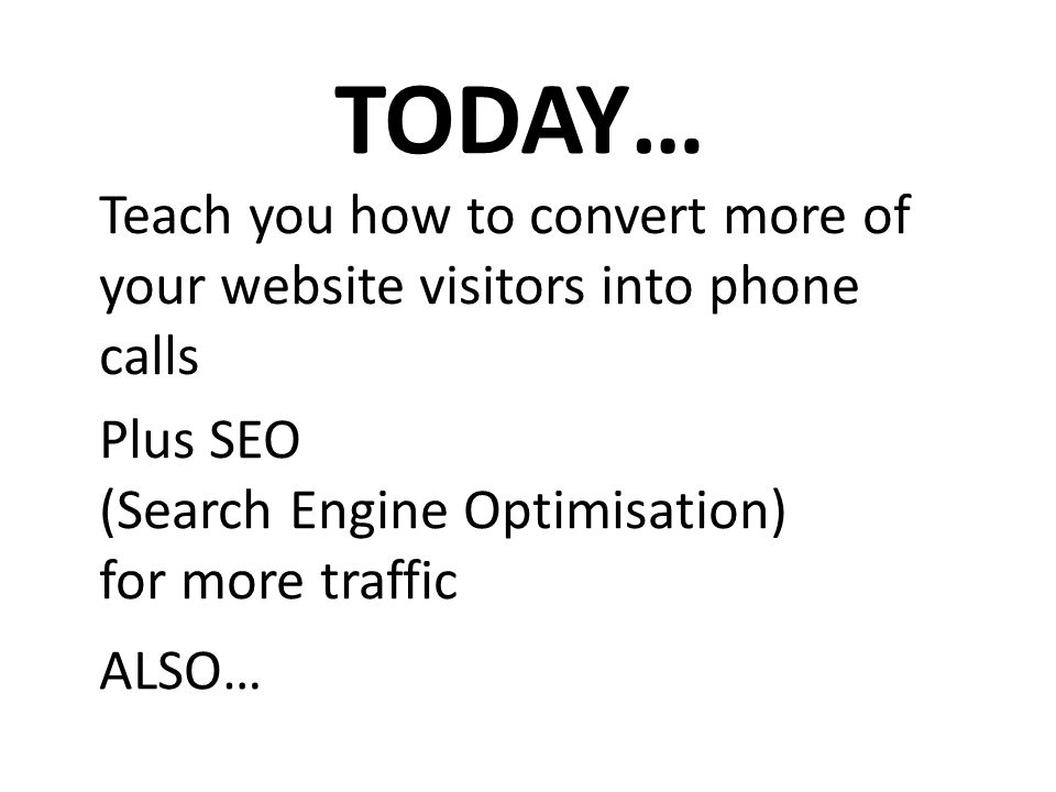 TODAY… Teach you how to convert more of your website visitors into phone calls Plus SEO (Search Engine Optimisation) for more traffic ALSO…