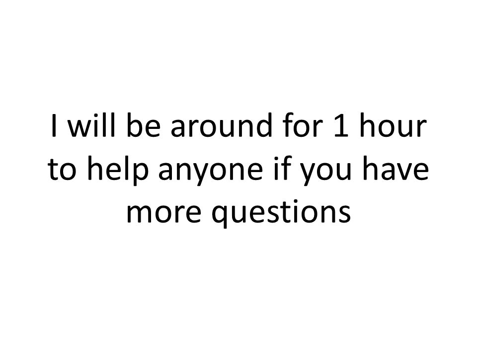 I will be around for 1 hour to help anyone if you have more questions
