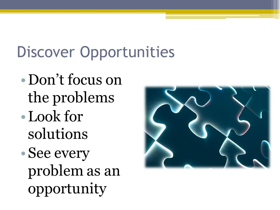 Discover Opportunities Dont focus on the problems Look for solutions See every problem as an opportunity