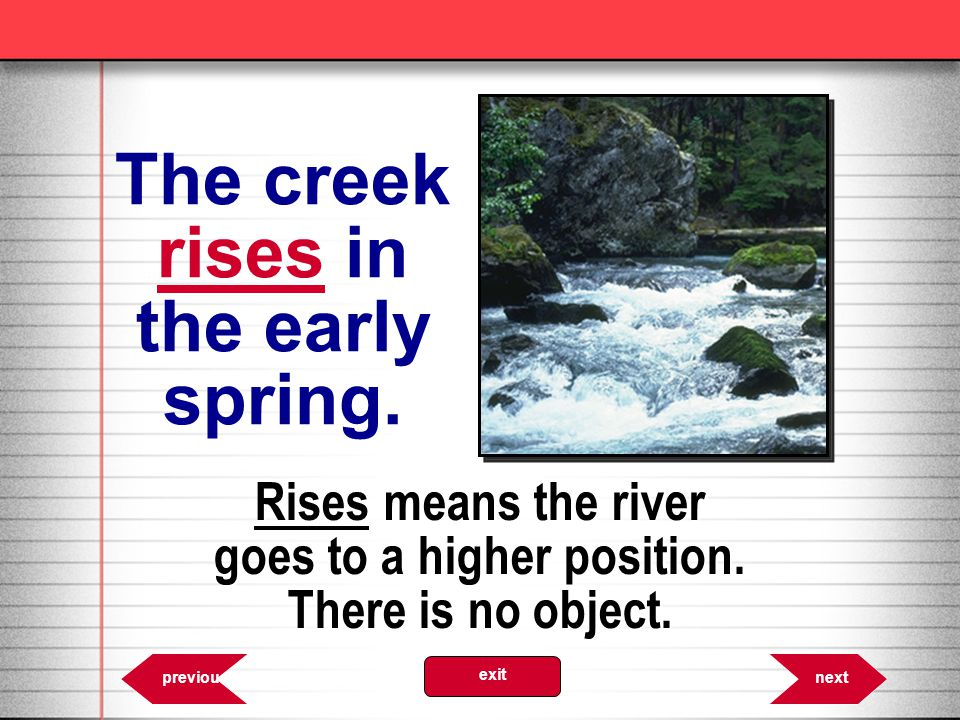 The creek rises in the early spring. 8.38 Rises means the river goes to a higher position. There is no object. nextprevious exit