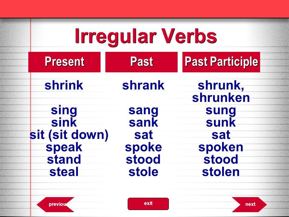 Irregular Verbs 8.13PresentPast Past Participle shrinkshrankshrunk, shrunken singsangsung sinksanksunk sit (sit down)satsat speakspokespoken standstoo