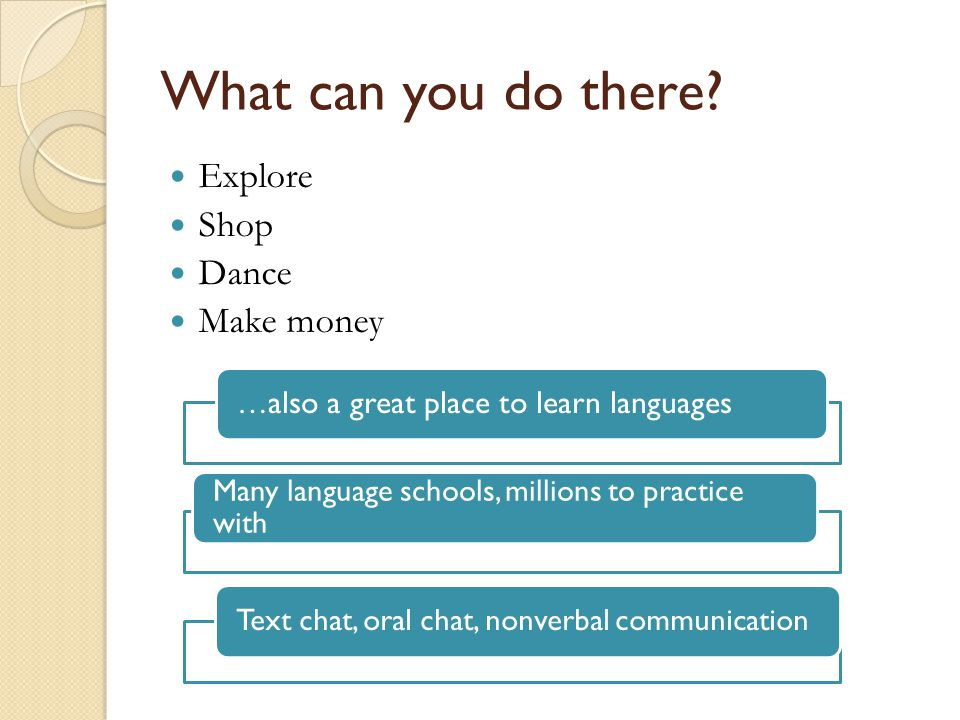 What can you do there? Explore Shop Dance Make money … also a great place to learn languages Many language schools, millions to practice with Text cha