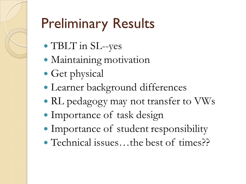 Preliminary Results TBLT in SL--yes Maintaining motivation Get physical Learner background differences RL pedagogy may not transfer to VWs Importance