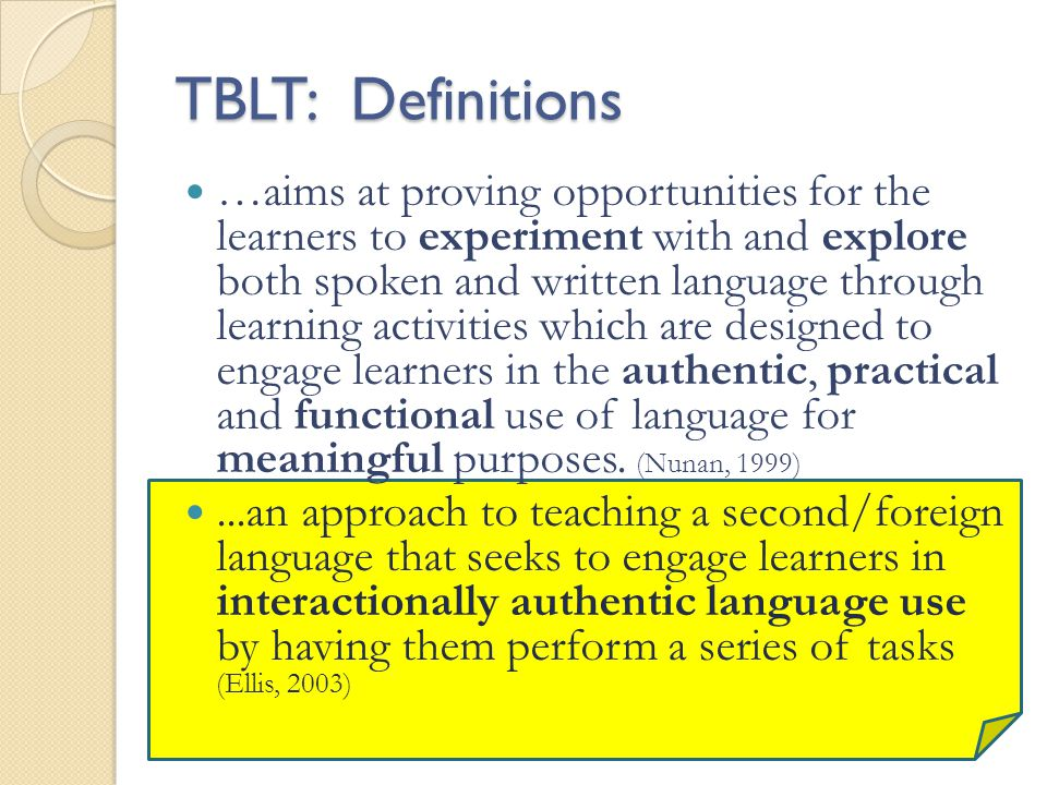 Key ideas in TBLT Learn language by doing things Experiential Learning Learner Centered Meaning is primary Could be written or oral Connection to the real world