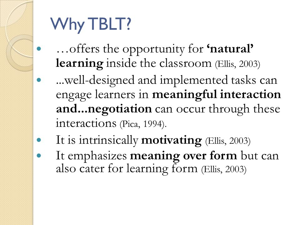 Why TBLT? …offers the opportunity for natural learning inside the classroom (Ellis, 2003)...well-designed and implemented tasks can engage learners in