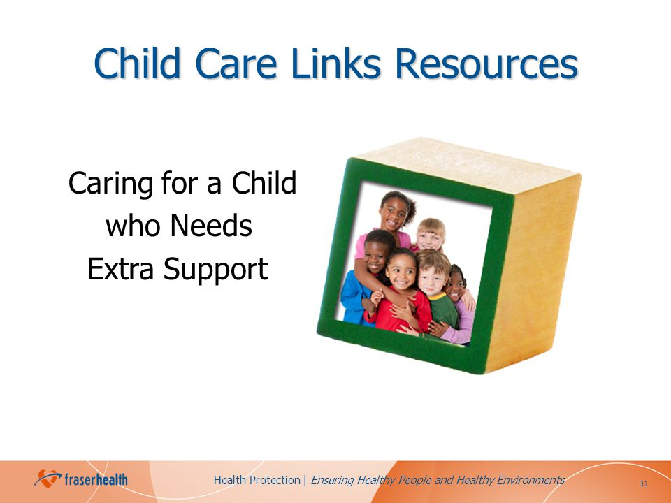 31 Health Protection | Ensuring Healthy People and Healthy Environments Child Care Links Resources Caring for a Child who Needs Extra Support