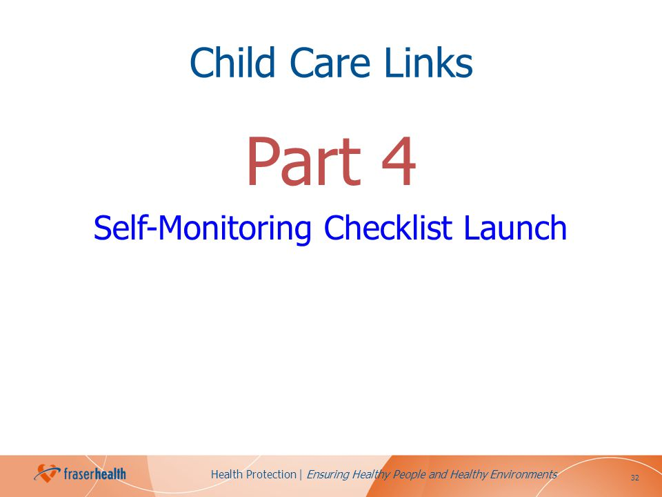 32 Health Protection | Ensuring Healthy People and Healthy Environments Child Care Links Part 4 Self-Monitoring Checklist Launch