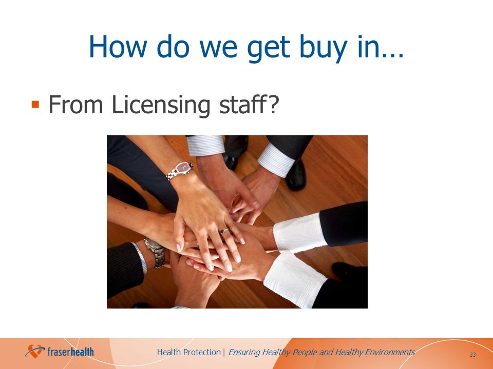 33 Health Protection | Ensuring Healthy People and Healthy Environments How do we get buy in… From Licensing staff?