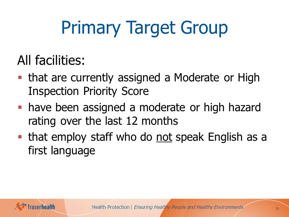 36 Health Protection | Ensuring Healthy People and Healthy Environments Primary Target Group All facilities: that are currently assigned a Moderate or