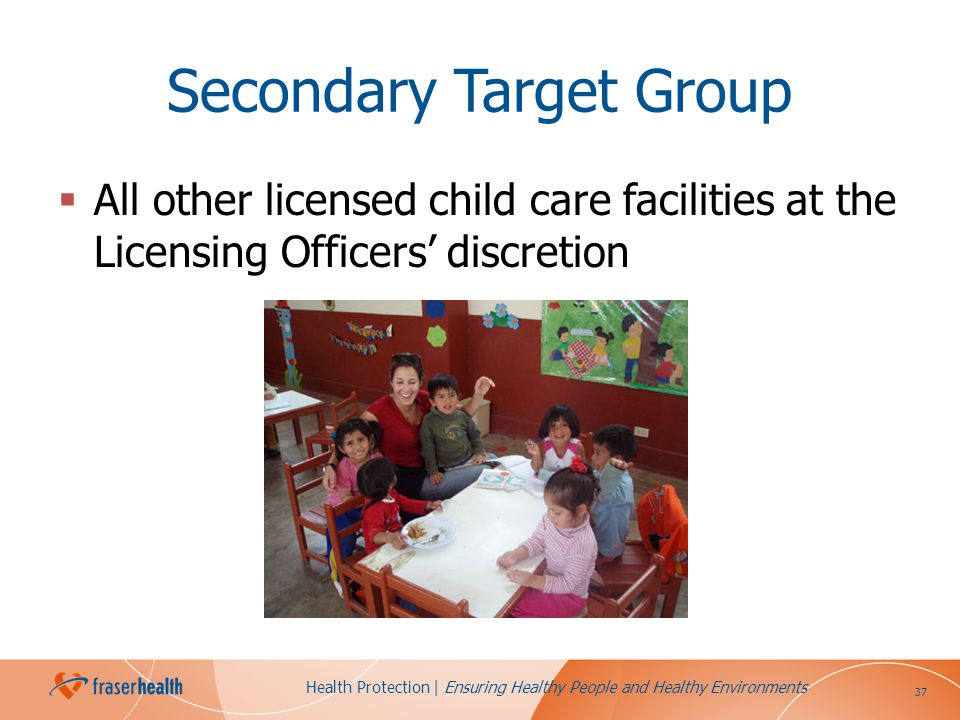 37 Health Protection | Ensuring Healthy People and Healthy Environments Secondary Target Group All other licensed child care facilities at the Licensi