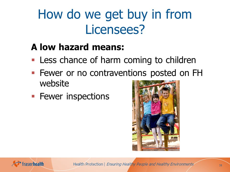 38 Health Protection | Ensuring Healthy People and Healthy Environments How do we get buy in from Licensees? A low hazard means: Less chance of harm c