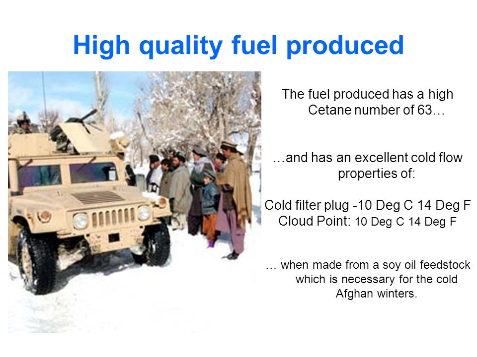 High quality fuel produced The fuel produced has a high Cetane number of 63… …and has an excellent cold flow properties of: Cold filter plug -10 Deg C 14 Deg F Cloud Point: 10 Deg C 14 Deg F … when made from a soy oil feedstock which is necessary for the cold Afghan winters.