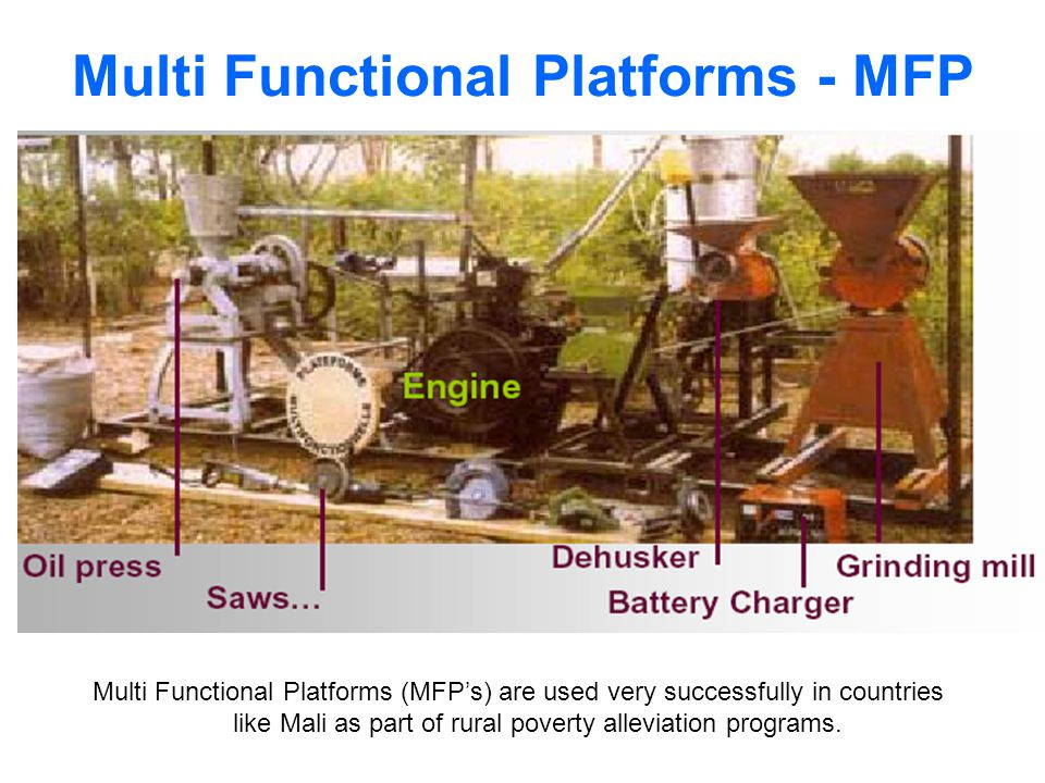 Multi Functional Platforms - MFP Multi Functional Platforms (MFPs) are used very successfully in countries like Mali as part of rural poverty alleviation programs.