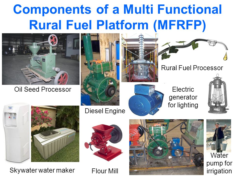 Water pump for irrigation Components of a Multi Functional Rural Fuel Platform (MFRFP) Oil Seed Processor Skywater water maker Electric generator for lighting Rural Fuel Processor Diesel Engine Flour Mill