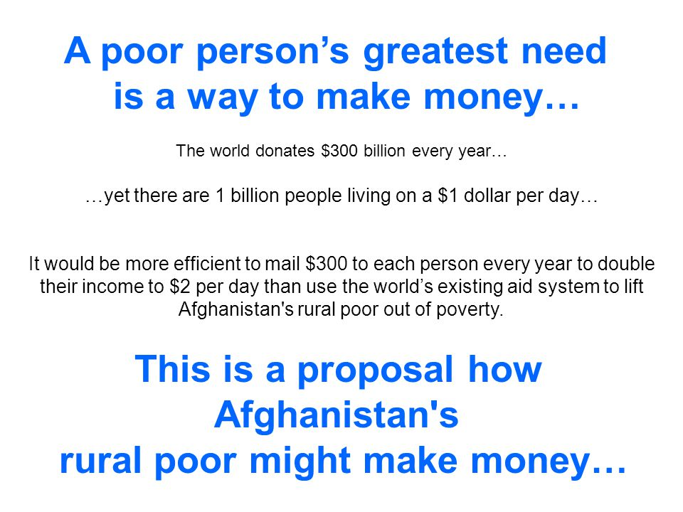 This is a proposal how Afghanistan s rural poor might make money… The world donates $300 billion every year… …yet there are 1 billion people living on a $1 dollar per day… It would be more efficient to mail $300 to each person every year to double their income to $2 per day than use the worlds existing aid system to lift Afghanistan s rural poor out of poverty.