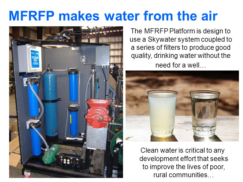 MFRFP makes water from the air Clean water is critical to any development effort that seeks to improve the lives of poor, rural communities… The MFRFP Platform is design to use a Skywater system coupled to a series of filters to produce good quality, drinking water without the need for a well…