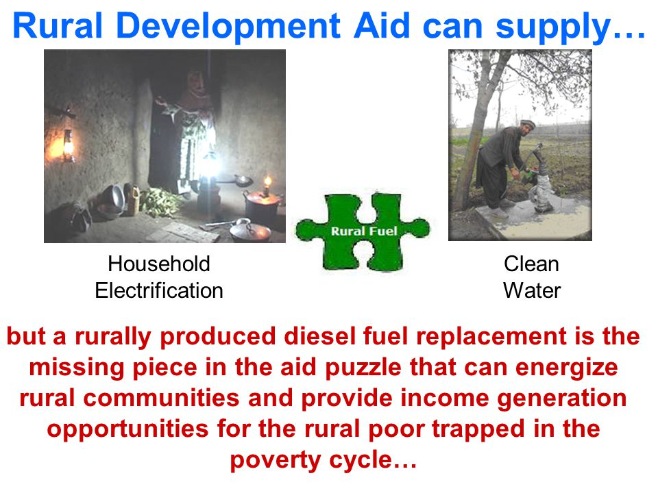 Household Electrification Clean Water Rural Development Aid can supply… but a rurally produced diesel fuel replacement is the missing piece in the aid puzzle that can energize rural communities and provide income generation opportunities for the rural poor trapped in the poverty cycle…