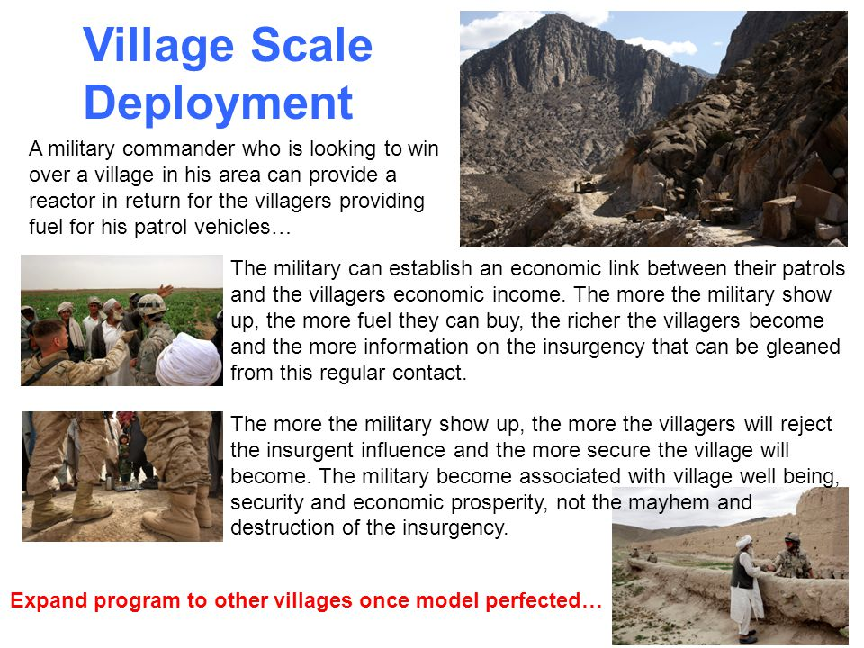 Village Scale Deployment Expand program to other villages once model perfected… A military commander who is looking to win over a village in his area can provide a reactor in return for the villagers providing fuel for his patrol vehicles… The military can establish an economic link between their patrols and the villagers economic income.