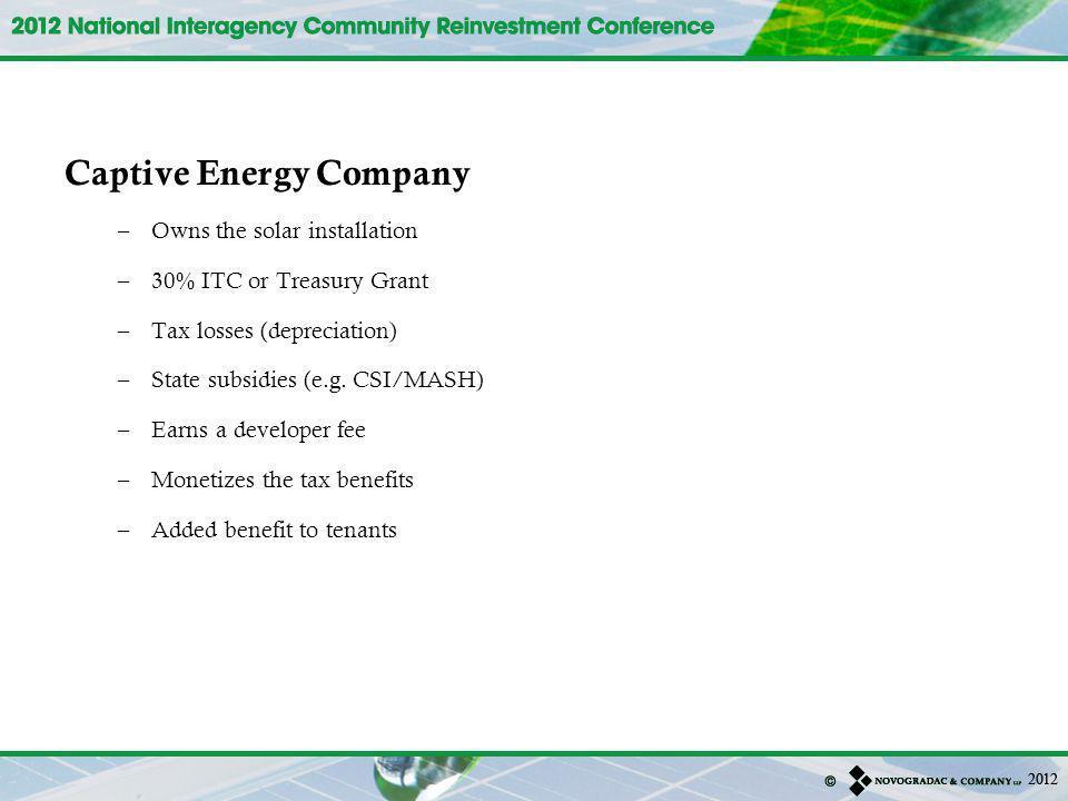 Captive Energy Company –Owns the solar installation –30% ITC or Treasury Grant –Tax losses (depreciation) –State subsidies (e.g. CSI/MASH) –Earns a de