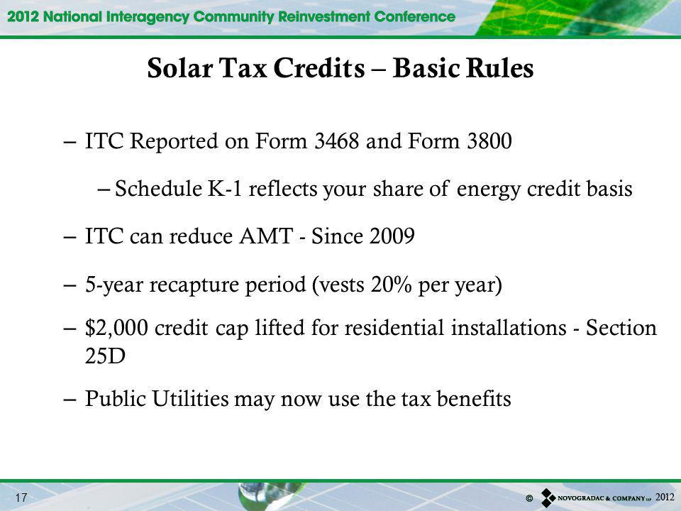 – ITC Reported on Form 3468 and Form 3800 – Schedule K-1 reflects your share of energy credit basis – ITC can reduce AMT - Since 2009 – 5-year recapture period (vests 20% per year) – $2,000 credit cap lifted for residential installations - Section 25D – Public Utilities may now use the tax benefits Solar Tax Credits – Basic Rules 17