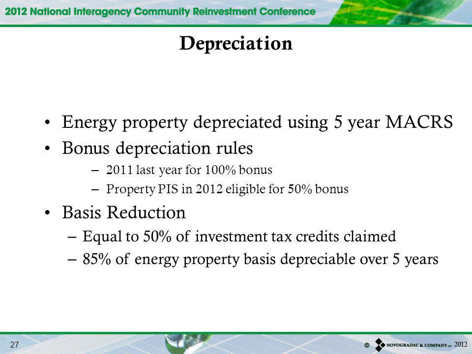 Energy property depreciated using 5 year MACRS Bonus depreciation rules – 2011 last year for 100% bonus – Property PIS in 2012 eligible for 50% bonus Basis Reduction – Equal to 50% of investment tax credits claimed – 85% of energy property basis depreciable over 5 years Depreciation 27