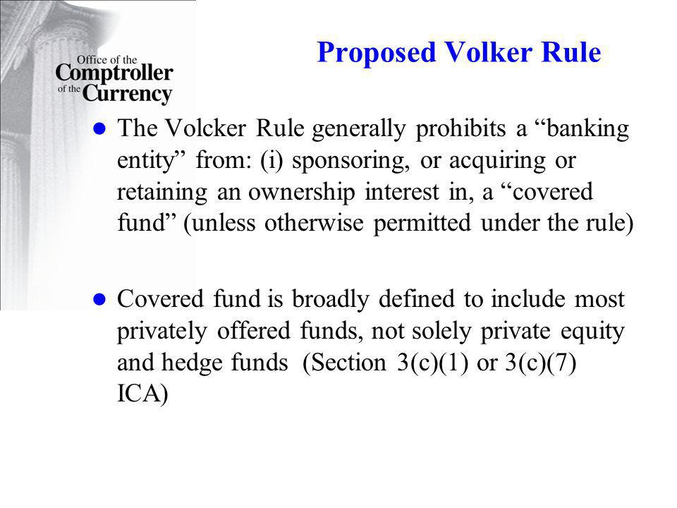 Proposed Volker Rule The Volcker Rule generally prohibits a banking entity from: (i) sponsoring, or acquiring or retaining an ownership interest in, a covered fund (unless otherwise permitted under the rule) Covered fund is broadly defined to include most privately offered funds, not solely private equity and hedge funds (Section 3(c)(1) or 3(c)(7) ICA)