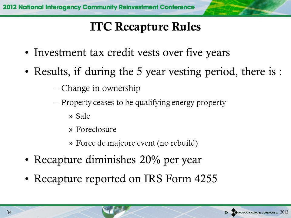 Investment tax credit vests over five years Results, if during the 5 year vesting period, there is : – Change in ownership – Property ceases to be qualifying energy property » Sale » Foreclosure » Force de majeure event (no rebuild) Recapture diminishes 20% per year Recapture reported on IRS Form 4255 ITC Recapture Rules 34
