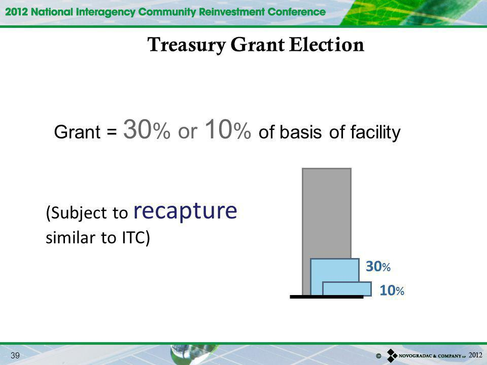 30 % Grant = 30 % or 10 % of basis of facility 10 % (Subject to recapture similar to ITC) Treasury Grant Election 39