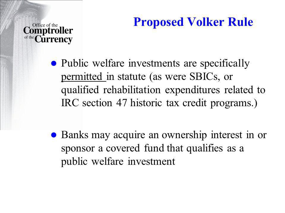 Proposed Volker Rule Public welfare investments are specifically permitted in statute (as were SBICs, or qualified rehabilitation expenditures related to IRC section 47 historic tax credit programs.) Banks may acquire an ownership interest in or sponsor a covered fund that qualifies as a public welfare investment