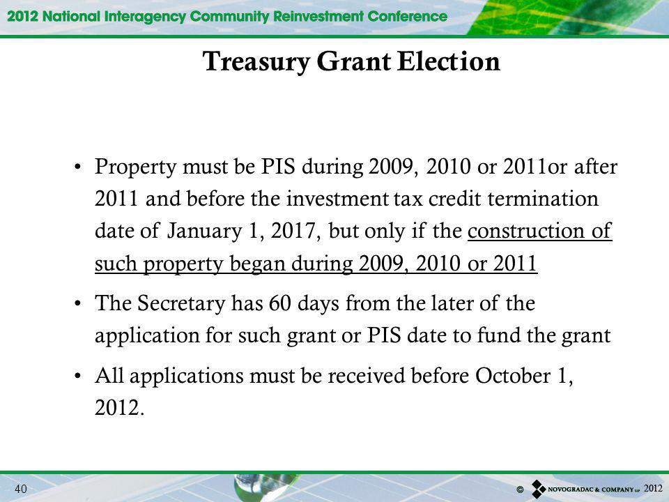 Property must be PIS during 2009, 2010 or 2011or after 2011 and before the investment tax credit termination date of January 1, 2017, but only if the construction of such property began during 2009, 2010 or 2011 The Secretary has 60 days from the later of the application for such grant or PIS date to fund the grant All applications must be received before October 1, 2012.