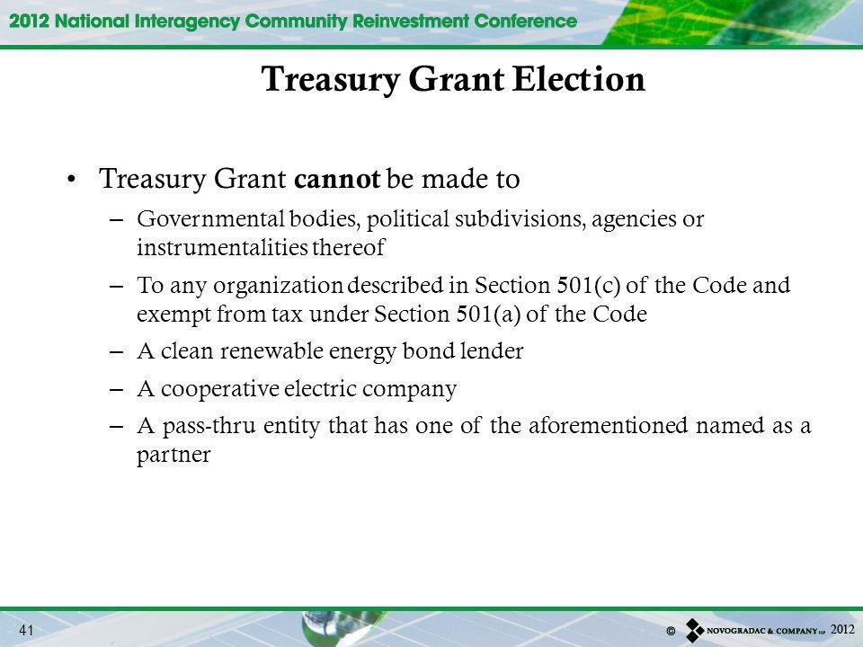 Treasury Grant cannot be made to – Governmental bodies, political subdivisions, agencies or instrumentalities thereof – To any organization described in Section 501(c) of the Code and exempt from tax under Section 501(a) of the Code – A clean renewable energy bond lender – A cooperative electric company – A pass-thru entity that has one of the aforementioned named as a partner Treasury Grant Election 41